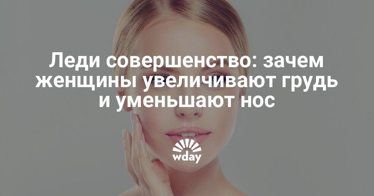 Леди совершенство: зачем женщины увеличивают грудь и уменьшают нос