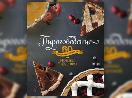 И. Чадеева «Пироговедение. 60 праздничных рецептов от Ирины Чадеевой»