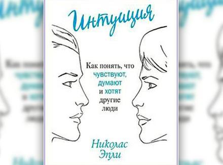 «Интуиция. Как понять, что чувствуют, думают и хотят другие люди» Н. Эпли