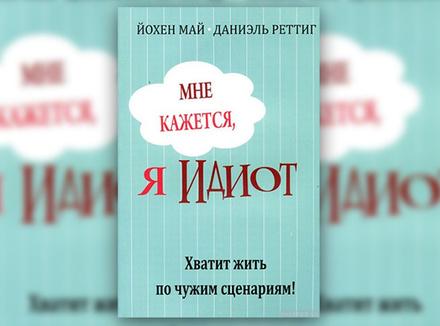 Й. Май, Д. Реттиг «Мне кажется, я идиот. Хватит жить по чужим сценариям»