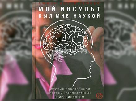 Дж. Б. Тейлор «Мой инсульт был мне наукой. История собственной болезни, рассказанная нейробиологом»