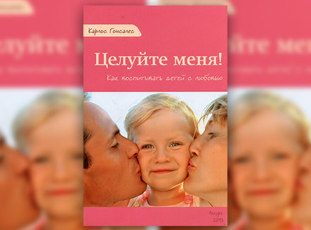 К. Гонсалес «Целуйте меня! Как воспитывать детей с любовью»