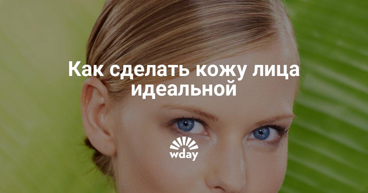 Идеальная кожа лица: как добиться в домашних условиях - Woman's Day