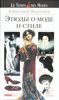 Александр Васильев «Этюды о моде и стиле» (Фэшн Букс, Глагол, 2007).