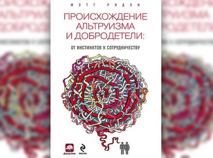 М. Ридли «Происхождение альтруизма и добродетели: от инстинктов к сотрудничеству»