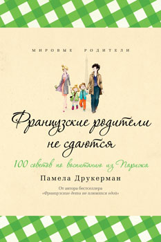 Книга «Французские родители не сдаются» – квинтэссенция системы французского воспитания.