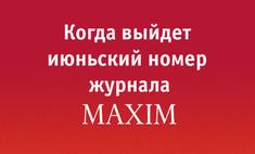 Когда выйдет июньский номер MAXIM?