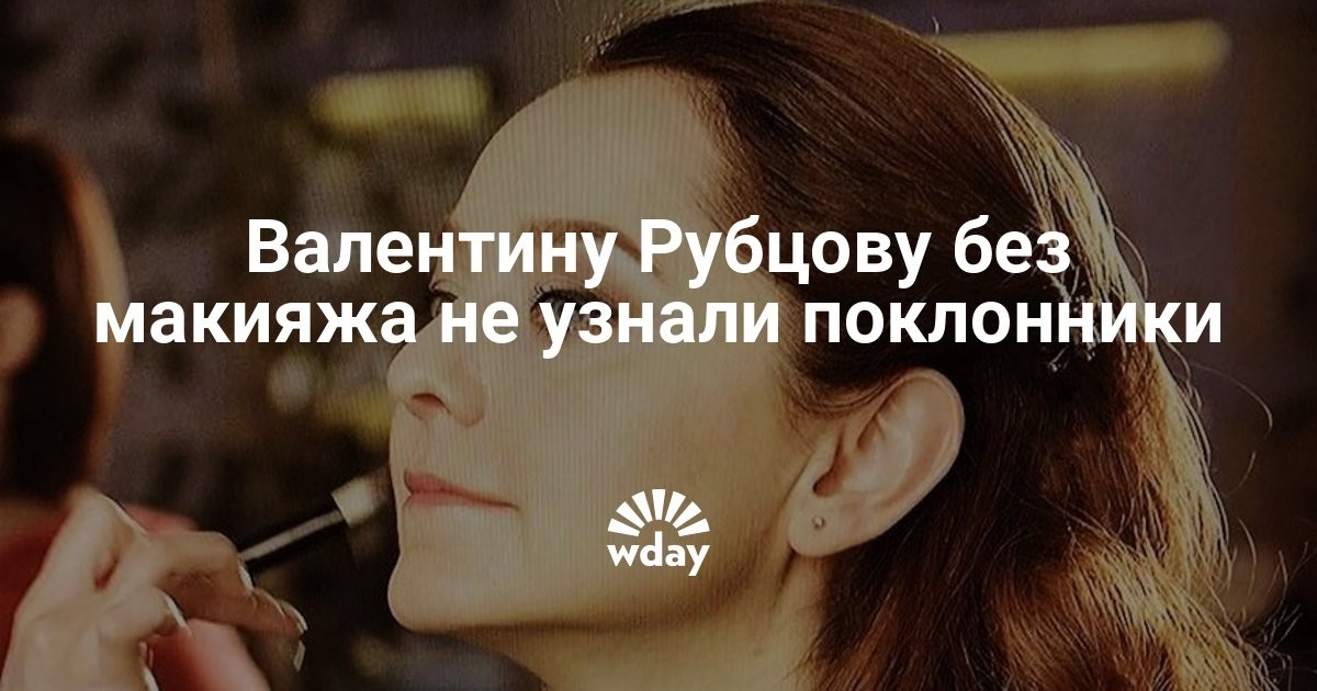 Валентину Рубцову без макияжа не узнали поклонники