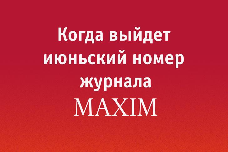 Фото №1 - Когда выйдет июньский номер MAXIM?