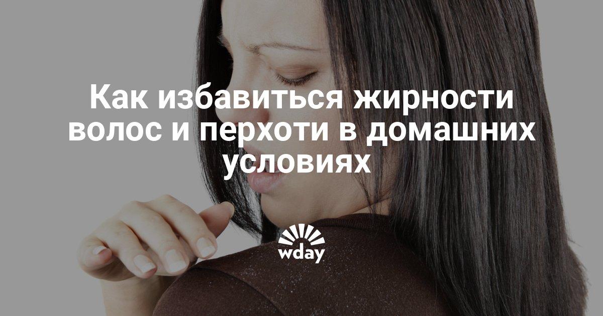 Как избавиться жирности волос и перхоти в домашних условиях