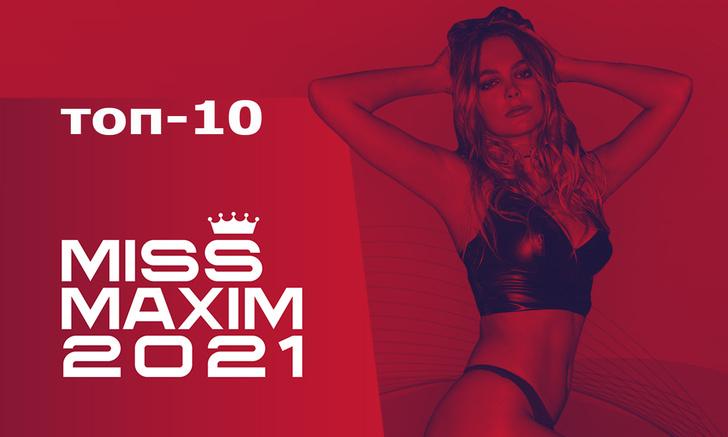 Фото №1 - Tоп-10 финалисток MISS MAXIM 2021 определен!